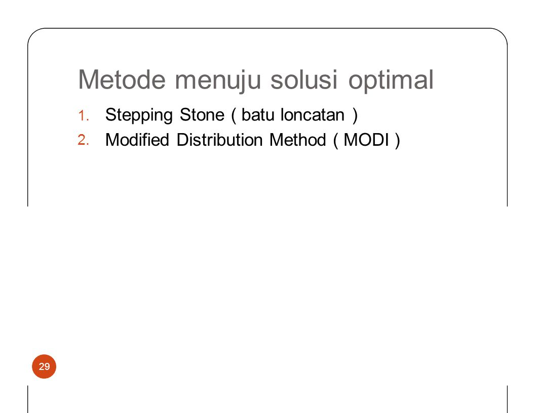 Metode menuju solusioptimal Stepping Stone ( batu loncatan ) 1.2.1.2. ModifiedDistributionMethod(MODIMODI) 29