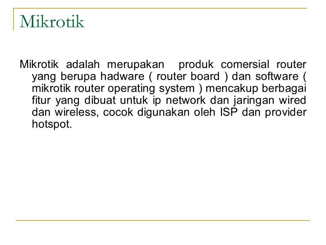 Mikrotik Mikrotik adalah merupakan produk comersial router yang berupa hadware ( router board ) dan software ( mikrotik router operating system ) menc