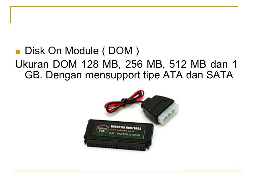  Disk On Module ( DOM ) Ukuran DOM 128 MB, 256 MB, 512 MB dan 1 GB. Dengan mensupport tipe ATA dan SATA