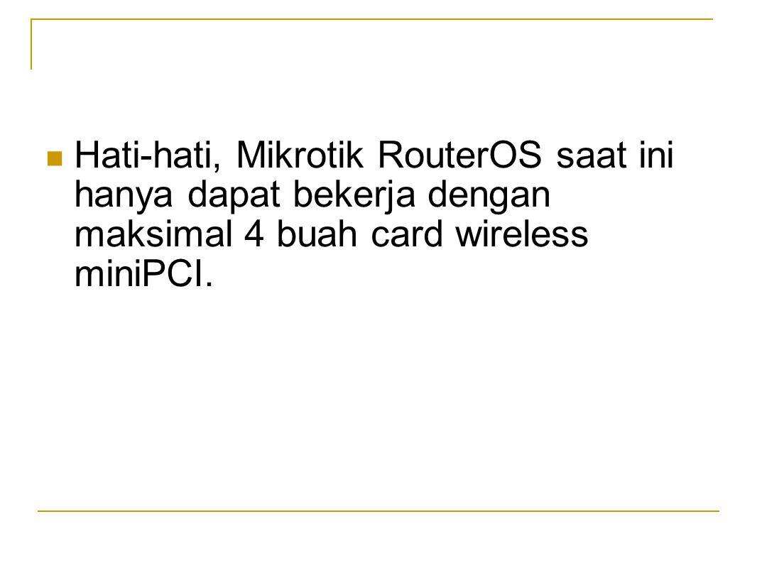  Hati-hati, Mikrotik RouterOS saat ini hanya dapat bekerja dengan maksimal 4 buah card wireless miniPCI.