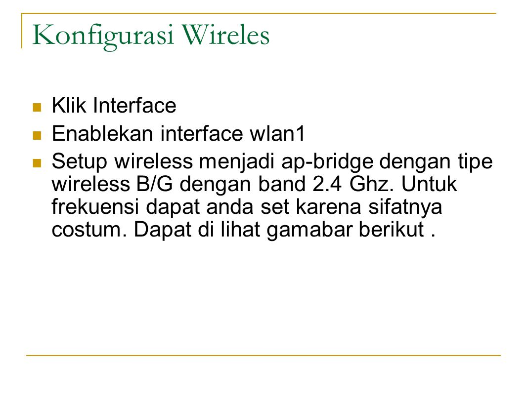Konfigurasi Wireles  Klik Interface  Enablekan interface wlan1  Setup wireless menjadi ap-bridge dengan tipe wireless B/G dengan band 2.4 Ghz.
