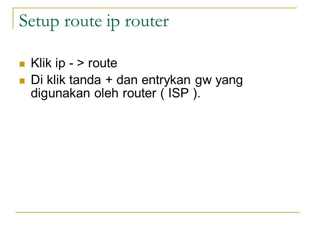 Setup route ip router  Klik ip - > route  Di klik tanda + dan entrykan gw yang digunakan oleh router ( ISP ).