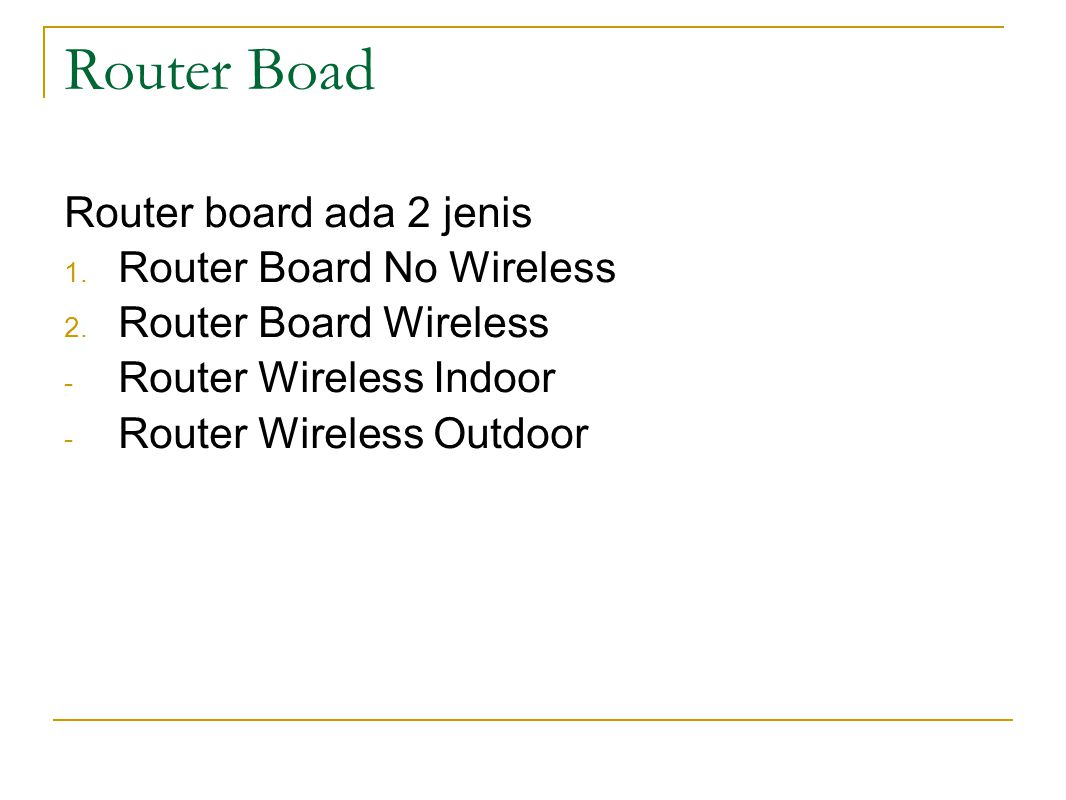 Router Boad http://www.mikrotik.co.id/produk.php?kategori=23 Router board ada 2 jenis 1. Router Board No Wireless 2. Router Board Wireless - Router Wi