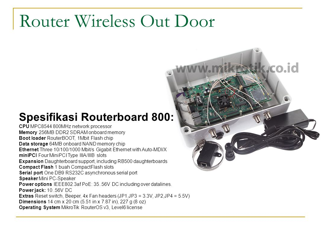 Router Wireless In Door Spesifikasi Routerboard 800: CPU MPC8544 800MHz network processor Memory 256MB DDR2 SDRAM onboard memory Boot loader RouterBOOT, 1Mbit Flash chip Data storage 64MB onboard NAND memory chip Ethernet Three 10/100/1000 Mbit/s Gigabit Ethernet with Auto-MDI/X miniPCI Four MiniPCI Type IIIA/IIIB slots Expansion Daughterboard support, including RB500 daughterboards Compact Flash 1 buah CompactFlash slots Serial port One DB9 RS232C asynchronous serial port Speaker Mini PC-Speaker Power options IEEE802.3af PoE: 35..56V DC including over datalines.