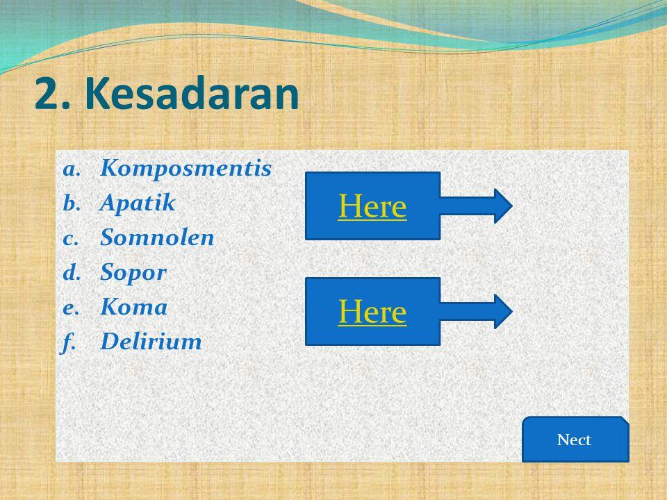 2. Kesadaran a. Komposmentis b. Apatik c. Somnolen d. Sopor e. Koma f. Delirium Here Nect