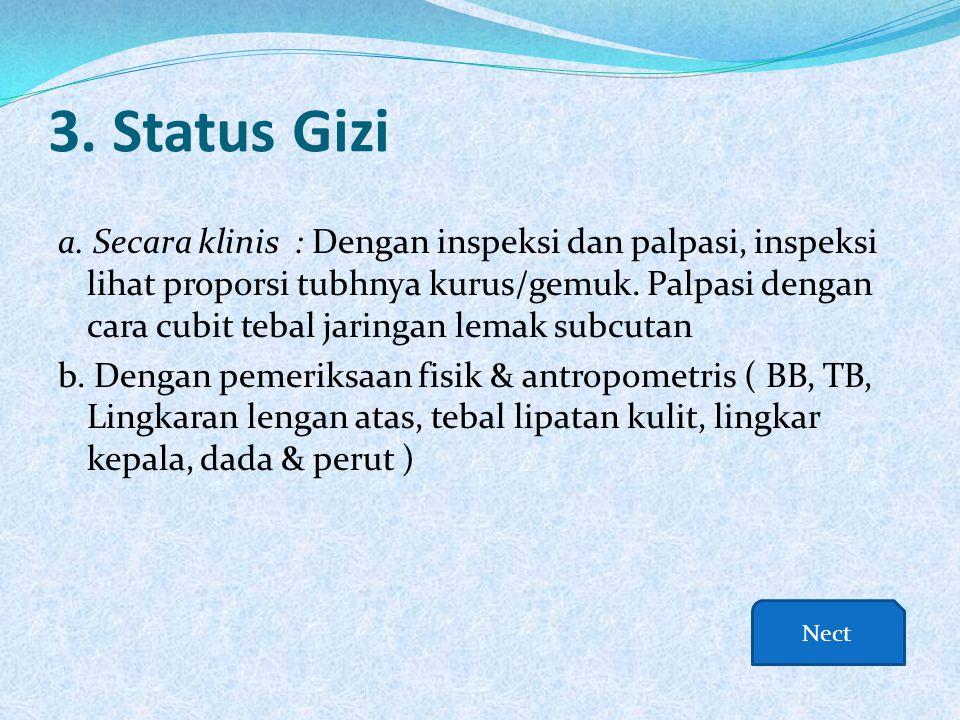 3. Status Gizi a. Secara klinis : Dengan inspeksi dan palpasi, inspeksi lihat proporsi tubhnya kurus/gemuk. Palpasi dengan cara cubit tebal jaringan l