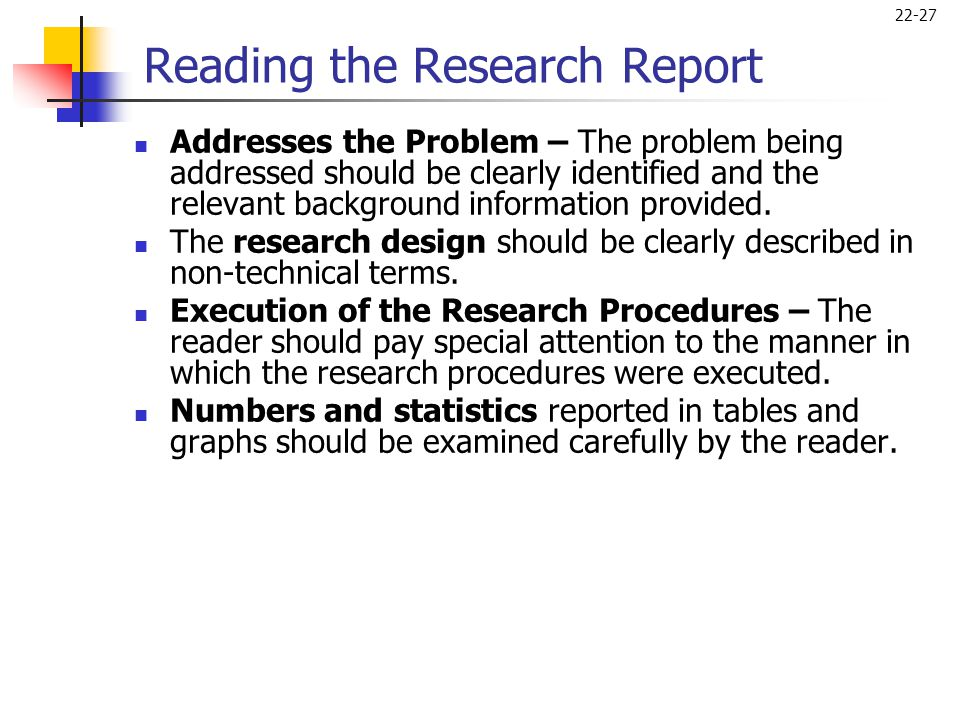 22-27 Reading the Research Report  Addresses the Problem – The problem being addressed should be clearly identified and the relevant background infor