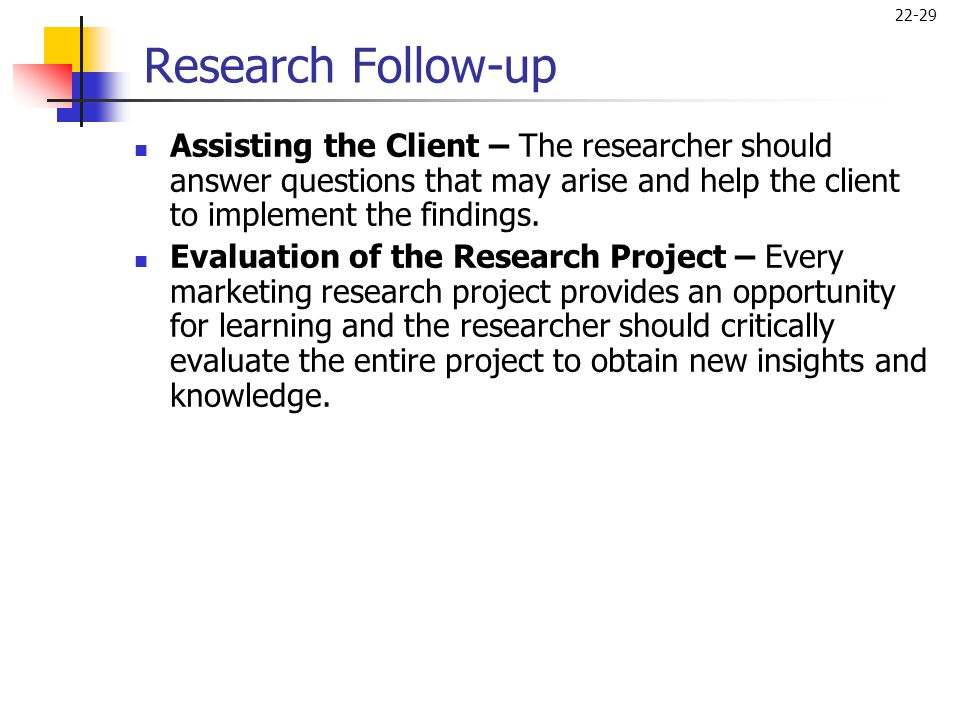 22-29 Research Follow-up  Assisting the Client – The researcher should answer questions that may arise and help the client to implement the findings.