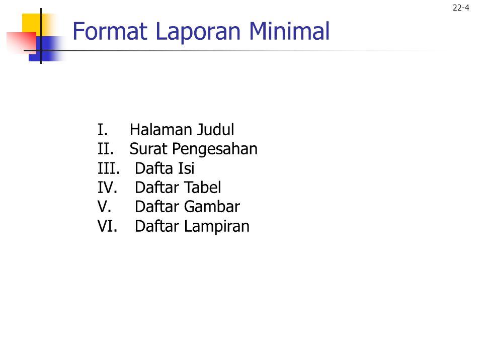 22-4 Format Laporan Minimal I.Halaman Judul II.Surat Pengesahan III. Dafta Isi IV. Daftar Tabel V. Daftar Gambar VI. Daftar Lampiran
