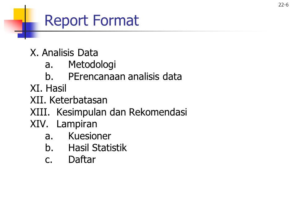 22-6 Report Format X. Analisis Data a.Metodologi b.PErencanaan analisis data XI. Hasil XII. Keterbatasan XIII.Kesimpulan dan Rekomendasi XIV.Lampiran
