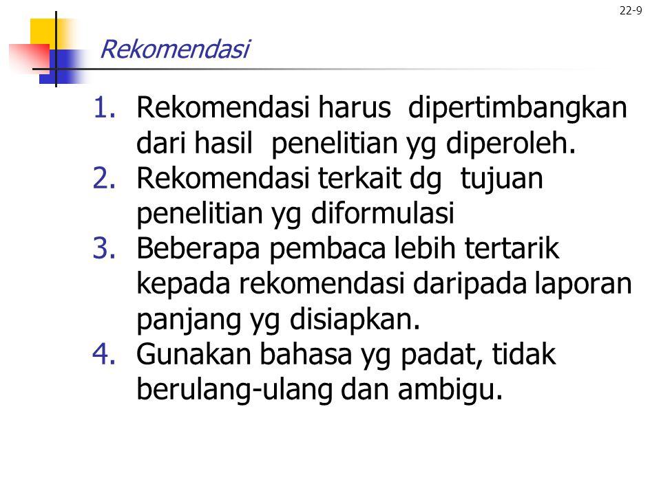 22-9 Rekomendasi 1.Rekomendasi harus dipertimbangkan dari hasil penelitian yg diperoleh. 2.Rekomendasi terkait dg tujuan penelitian yg diformulasi 3.B