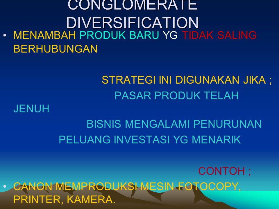 CONGLOMERATE DIVERSIFICATION •MENAMBAH PRODUK BARU YG TIDAK SALING BERHUBUNGAN STRATEGI INI DIGUNAKAN JIKA ; PASAR PRODUK TELAH JENUH BISNIS MENGALAMI PENURUNAN PELUANG INVESTASI YG MENARIK CONTOH ; •CANON MEMPRODUKSI MESIN FOTOCOPY, PRINTER, KAMERA.