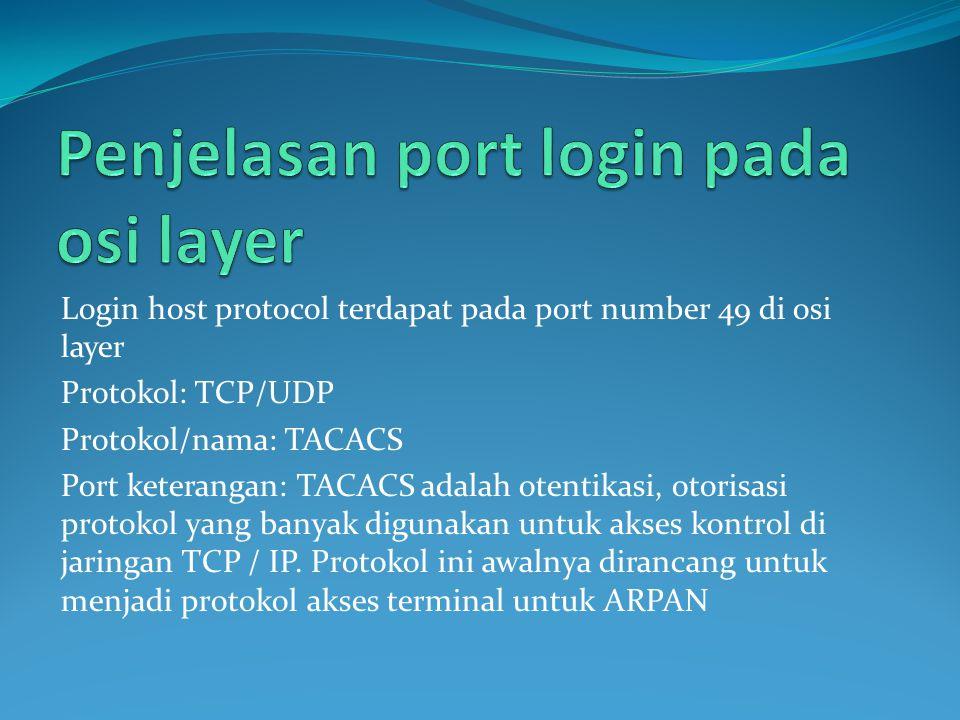 Login host protocol terdapat pada port number 49 di osi layer Protokol: TCP/UDP Protokol/nama: TACACS Port keterangan: TACACS adalah otentikasi, otorisasi protokol yang banyak digunakan untuk akses kontrol di jaringan TCP / IP.