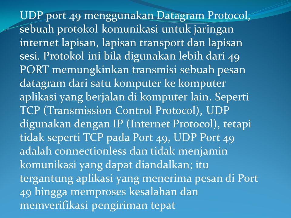 UDP port 49 menggunakan Datagram Protocol, sebuah protokol komunikasi untuk jaringan internet lapisan, lapisan transport dan lapisan sesi.