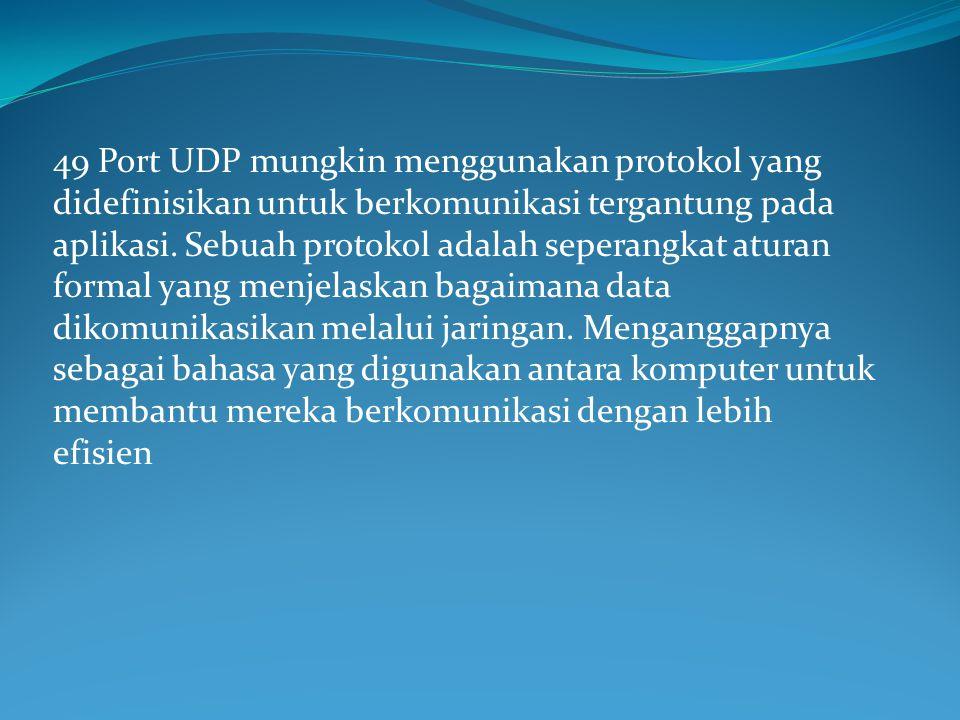 49 Port UDP mungkin menggunakan protokol yang didefinisikan untuk berkomunikasi tergantung pada aplikasi.