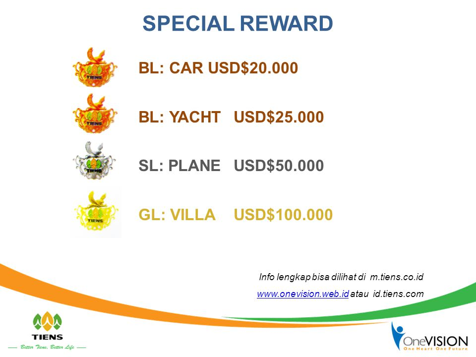 SPECIAL REWARD BL: CAR USD$20.000 BL: YACHTUSD$25.000 SL: PLANEUSD$50.000 GL: VILLAUSD$100.000 Info lengkap bisa dilihat di m.tiens.co.id www.onevisio