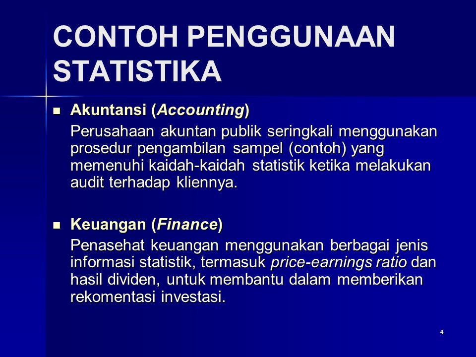 4 CONTOH PENGGUNAAN STATISTIKA  Akuntansi (Accounting) Perusahaan akuntan publik seringkali menggunakan prosedur pengambilan sampel (contoh) yang memenuhi kaidah-kaidah statistik ketika melakukan audit terhadap kliennya.