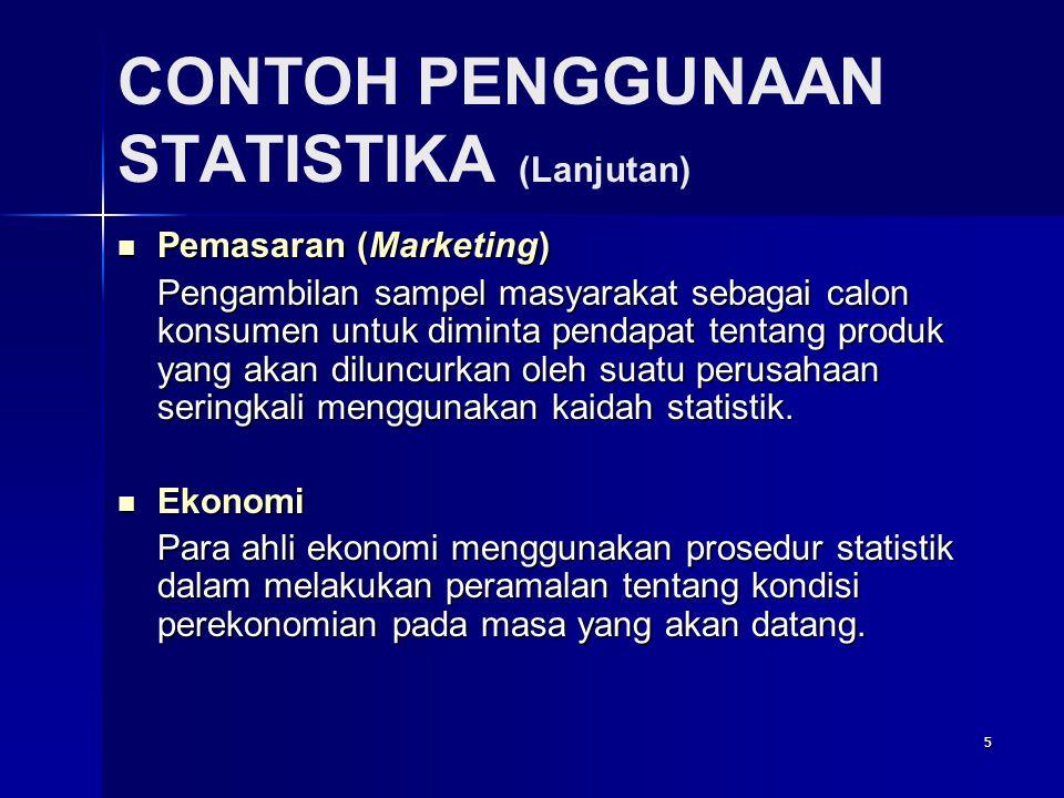 5 CONTOH PENGGUNAAN STATISTIKA (Lanjutan)  Pemasaran (Marketing) Pengambilan sampel masyarakat sebagai calon konsumen untuk diminta pendapat tentang produk yang akan diluncurkan oleh suatu perusahaan seringkali menggunakan kaidah statistik.