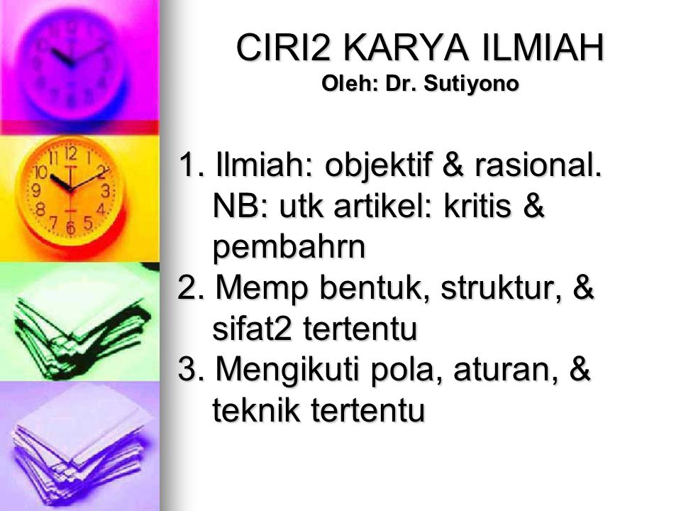 CIRI2 KARYA ILMIAH Oleh: Dr.Sutiyono 1. Ilmiah: objektif & rasional.