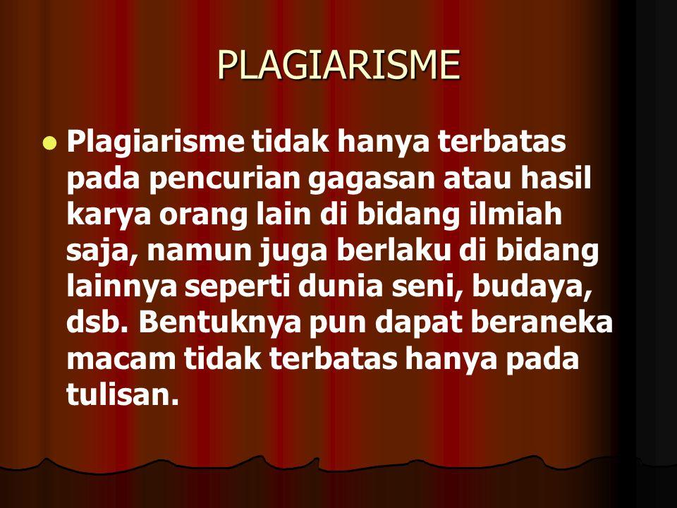 PLAGIARISME   Plagiarisme tidak hanya terbatas pada pencurian gagasan atau hasil karya orang lain di bidang ilmiah saja, namun juga berlaku di bidang lainnya seperti dunia seni, budaya, dsb.