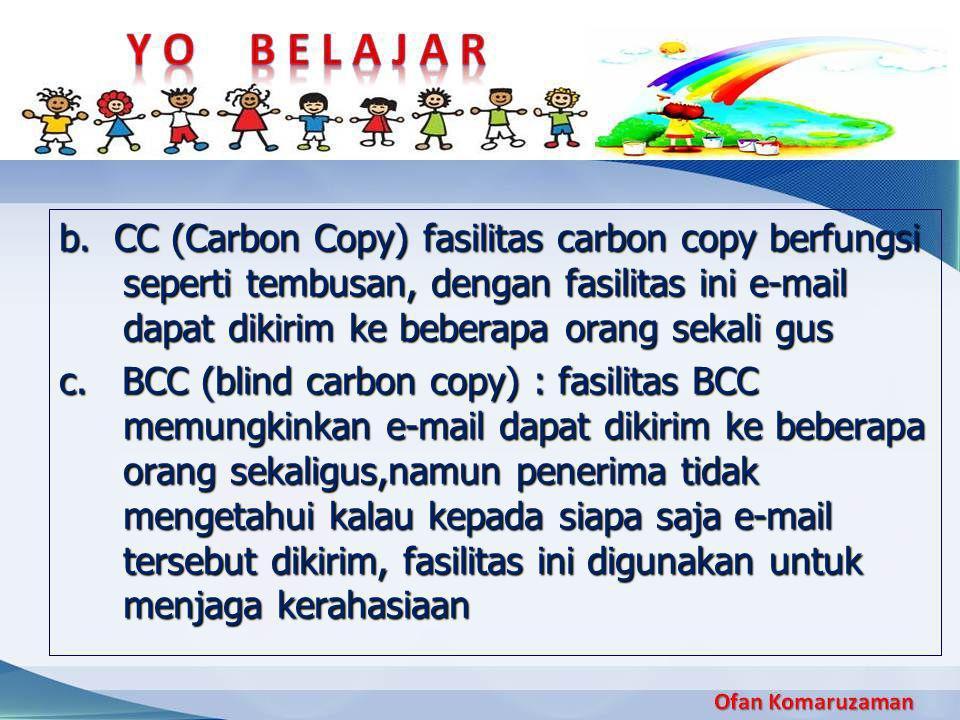b. CC (Carbon Copy) fasilitas carbon copy berfungsi seperti tembusan, dengan fasilitas ini e-mail dapat dikirim ke beberapa orang sekali gus c. BCC (b