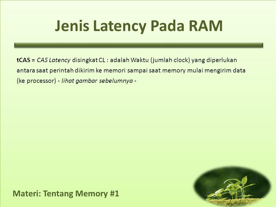 Materi: Tentang Memory #1 tCAS = CAS Latency disingkat CL : adalah Waktu (jumlah clock) yang diperlukan antara saat perintah dikirim ke memori sampai