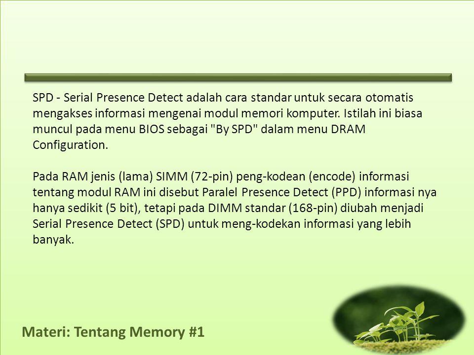 Materi: Tentang Memory #1 Jadi, SPD adalah fitur di dalam (hardware) memory atau RAM yang memungkinkan komputer (BIOS) untuk mengetahui jenis memori yang terpasang, dan juga Timing (standar) yang digunakan untuk mengakses memori.