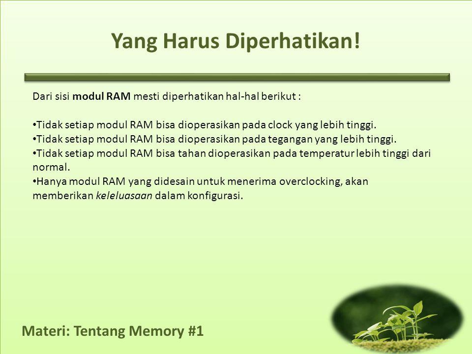 Materi: Tentang Memory #1 Yang Harus Diperhatikan! Dari sisi modul RAM mesti diperhatikan hal-hal berikut : • Tidak setiap modul RAM bisa dioperasikan