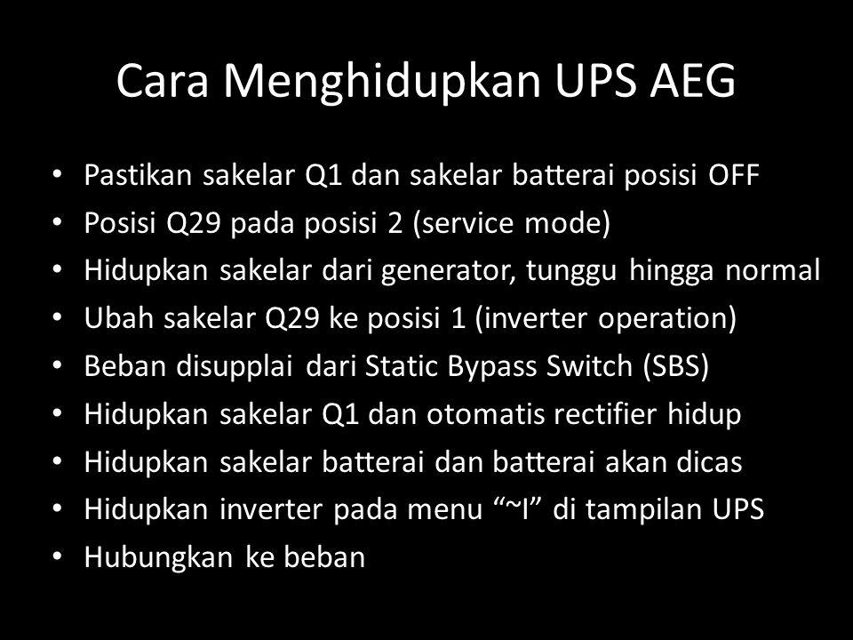 Cara Menghidupkan UPS AEG • Pastikan sakelar Q1 dan sakelar batterai posisi OFF • Posisi Q29 pada posisi 2 (service mode) • Hidupkan sakelar dari generator, tunggu hingga normal • Ubah sakelar Q29 ke posisi 1 (inverter operation) • Beban disupplai dari Static Bypass Switch (SBS) • Hidupkan sakelar Q1 dan otomatis rectifier hidup • Hidupkan sakelar batterai dan batterai akan dicas • Hidupkan inverter pada menu ~I di tampilan UPS • Hubungkan ke beban