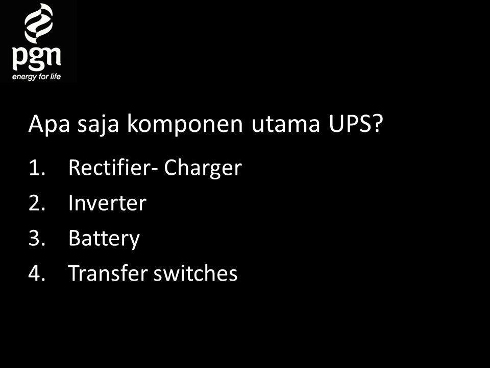 Apa saja komponen utama UPS? 1.Rectifier- Charger 2.Inverter 3.Battery 4.Transfer switches