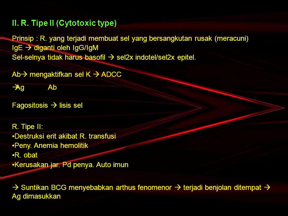 II. R. Tipe II (Cytotoxic type) Prinsip : R. yang terjadi membuat sel yang bersangkutan rusak (meracuni) IgE  diganti oleh IgG/IgM Sel-selnya tidak h