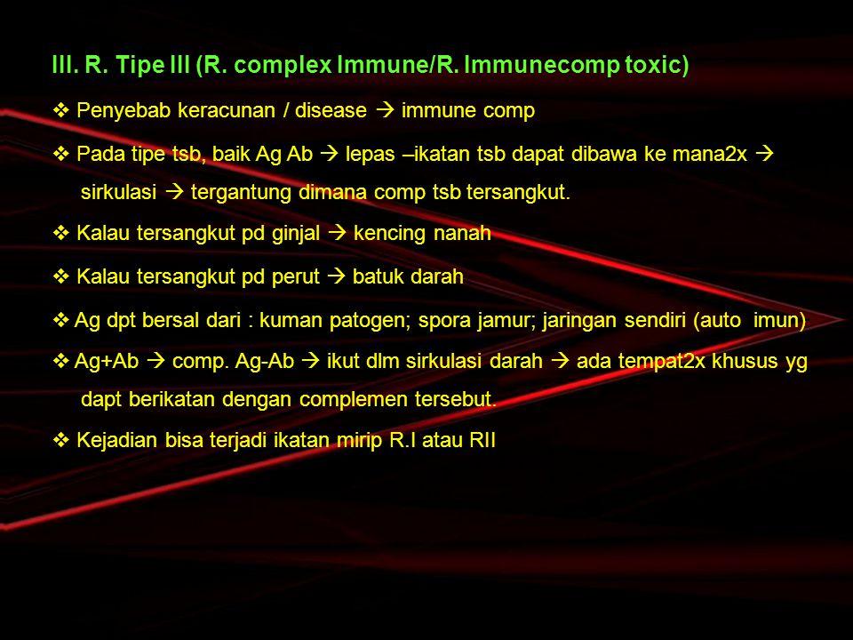 III. R. Tipe III (R. complex Immune/R. Immunecomp toxic)  Penyebab keracunan / disease  immune comp  Pada tipe tsb, baik Ag Ab  lepas –ikatan tsb