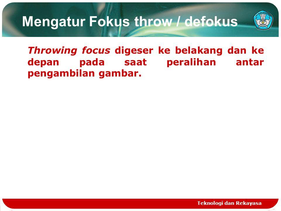 Mengatur Fokus throw / defokus Throwing focus digeser ke belakang dan ke depan pada saat peralihan antar pengambilan gambar. Teknologi dan Rekayasa
