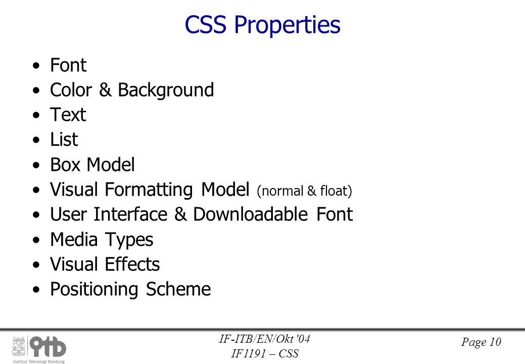 Page 10 IF-ITB/EN/Okt 04 IF1191 – CSS CSS Properties •Font •Color & Background •Text •List •Box Model •Visual Formatting Model (normal & float) •User Interface & Downloadable Font •Media Types •Visual Effects •Positioning Scheme