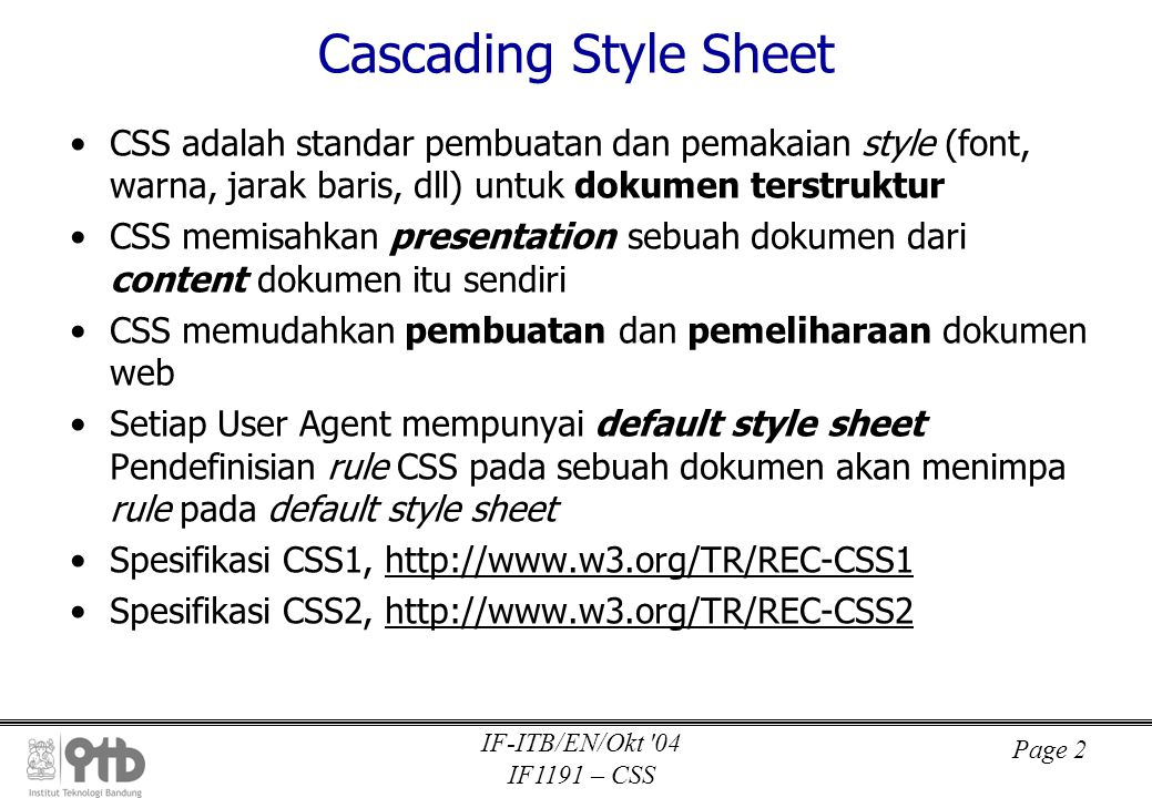 Page 2 IF-ITB/EN/Okt 04 IF1191 – CSS Cascading Style Sheet •CSS adalah standar pembuatan dan pemakaian style (font, warna, jarak baris, dll) untuk dokumen terstruktur •CSS memisahkan presentation sebuah dokumen dari content dokumen itu sendiri •CSS memudahkan pembuatan dan pemeliharaan dokumen web •Setiap User Agent mempunyai default style sheet Pendefinisian rule CSS pada sebuah dokumen akan menimpa rule pada default style sheet •Spesifikasi CSS1, http://www.w3.org/TR/REC-CSS1 •Spesifikasi CSS2, http://www.w3.org/TR/REC-CSS2
