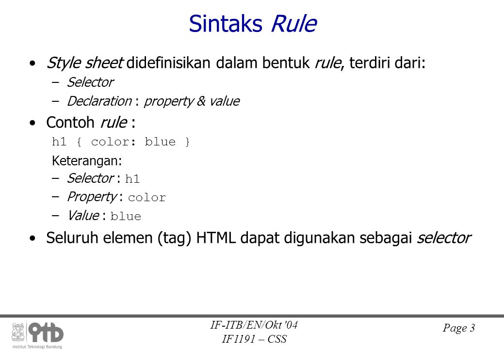 Page 4 IF-ITB/EN/Okt 04 IF1191 – CSS Kategori Style Sheet 1.Inline Style Sheet (di dalam elemen HTML) 2.Embedded Style Sheet (di dalam dokumen HTML) h1 {color: blue} 3.Linked Style Sheet (di file eksternal) – – @import url(http://webku.com/cool.css); Isi file eksternal sama dengan kode di antara tag 4.Default Style Sheet (style default dari browser)