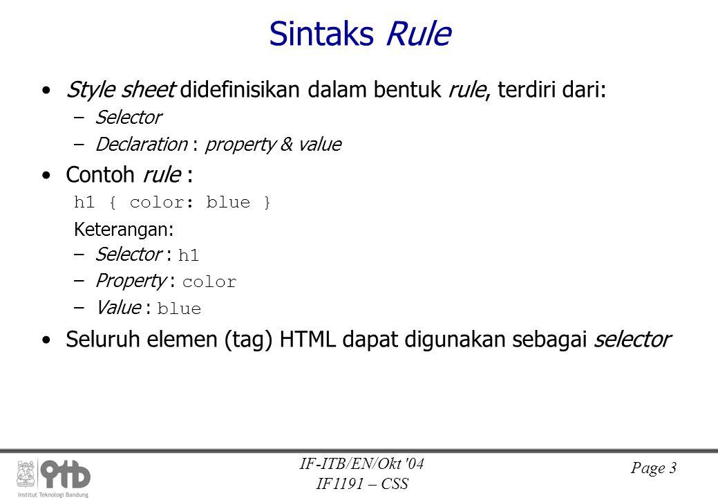Page 3 IF-ITB/EN/Okt 04 IF1191 – CSS Sintaks Rule •Style sheet didefinisikan dalam bentuk rule, terdiri dari: –Selector –Declaration : property & value •Contoh rule : h1 { color: blue } Keterangan: –Selector : h1 –Property : color –Value : blue •Seluruh elemen (tag) HTML dapat digunakan sebagai selector