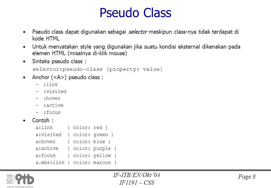 Page 8 IF-ITB/EN/Okt 04 IF1191 – CSS Pseudo Class •Pseudo class dapat digunakan sebagai selector meskipun class-nya tidak terdapat di kode HTML •Untuk menyatakan style yang digunakan jika suatu kondisi eksternal dikenakan pada elemen HTML (misalnya di-klik mouse) •Sintaks pseudo class : selector:pseudo-class {property: value} •Anchor ( ) pseudo class : –:link –:visited –:hover –:active –:focus •Contoh : a:link { color: red } a:visited { color: green } a:hover { color: blue } a:active { color: purple } a:focus { color: yellow } a.mhs:link { color: maroon }