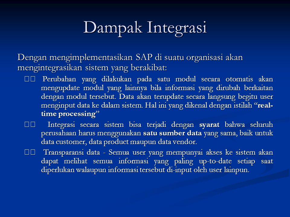 Dampak Integrasi Dengan mengimplementasikan SAP di suatu organisasi akan mengintegrasikan sistem yang berakibat: Perubahan yang dilakukan pada satu mo