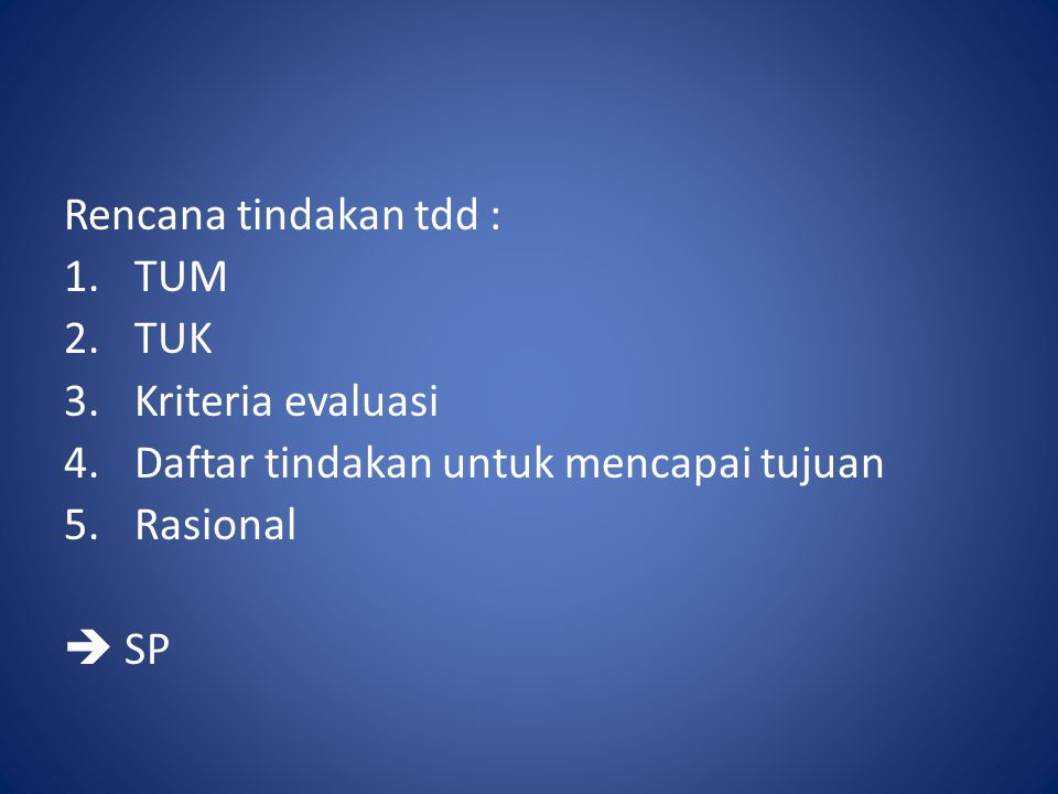 Rencana tindakan tdd : 1.TUM 2.TUK 3.Kriteria evaluasi 4.Daftar tindakan untuk mencapai tujuan 5.Rasional  SP