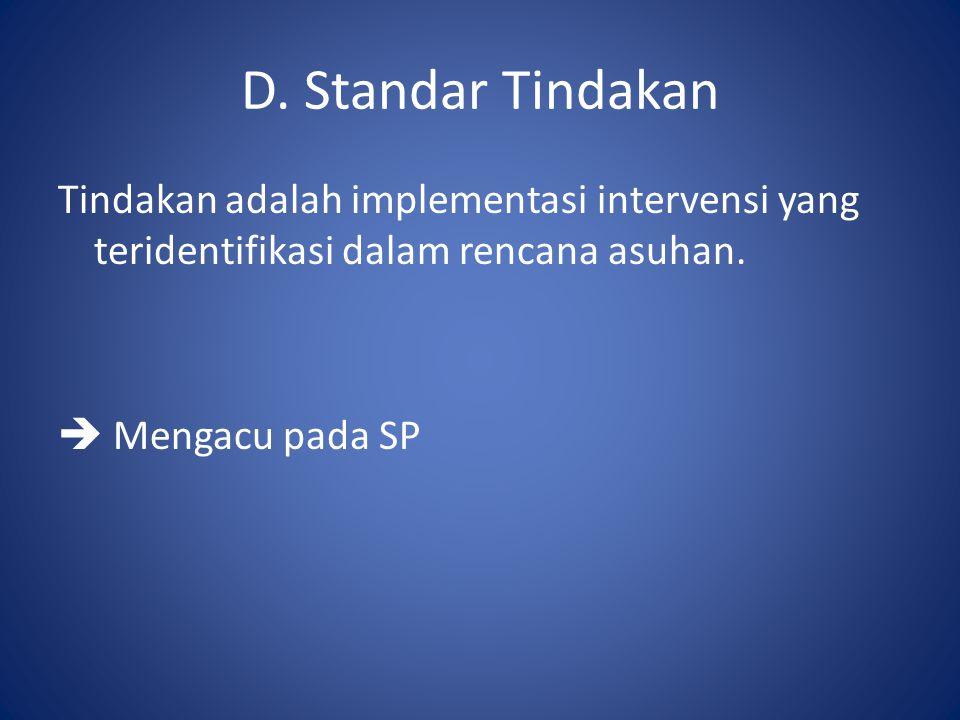 D. Standar Tindakan Tindakan adalah implementasi intervensi yang teridentifikasi dalam rencana asuhan.  Mengacu pada SP