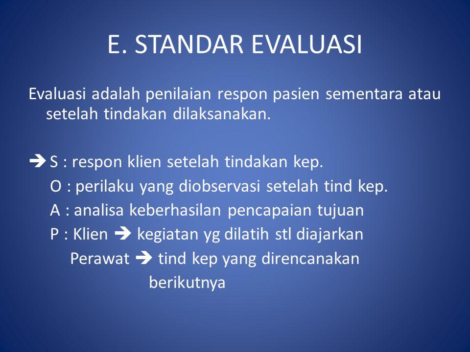 E. STANDAR EVALUASI Evaluasi adalah penilaian respon pasien sementara atau setelah tindakan dilaksanakan.  S : respon klien setelah tindakan kep. O :