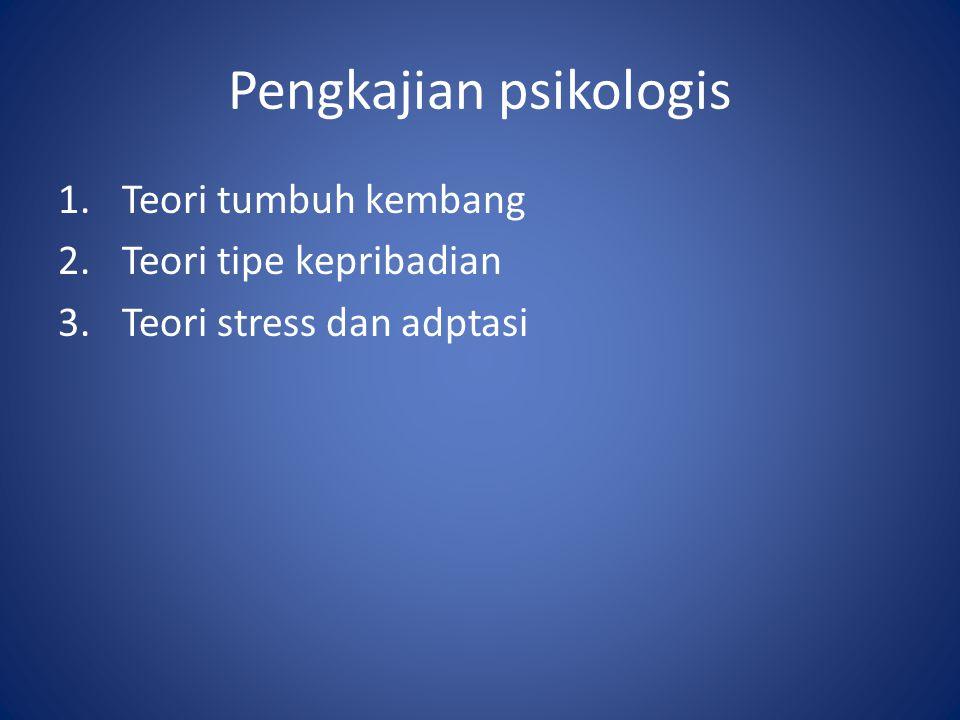 Pengkajian psikologis 1.Teori tumbuh kembang 2.Teori tipe kepribadian 3.Teori stress dan adptasi