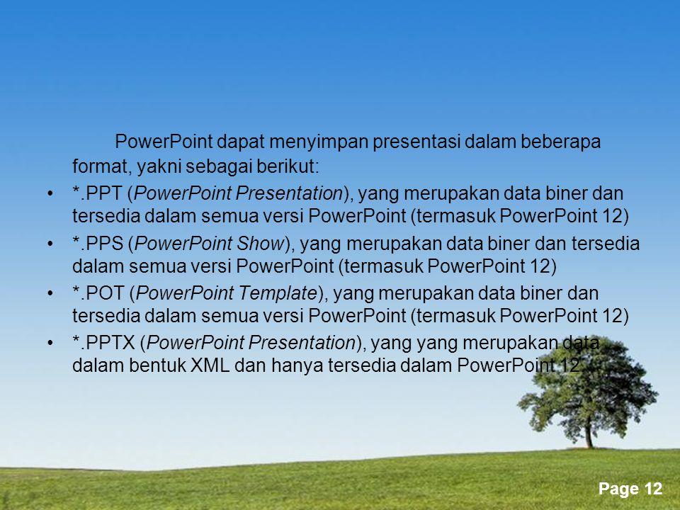 Powerpoint Templates Page 12 PowerPoint dapat menyimpan presentasi dalam beberapa format, yakni sebagai berikut: •*.PPT (PowerPoint Presentation), yang merupakan data biner dan tersedia dalam semua versi PowerPoint (termasuk PowerPoint 12) •*.PPS (PowerPoint Show), yang merupakan data biner dan tersedia dalam semua versi PowerPoint (termasuk PowerPoint 12) •*.POT (PowerPoint Template), yang merupakan data biner dan tersedia dalam semua versi PowerPoint (termasuk PowerPoint 12) •*.PPTX (PowerPoint Presentation), yang yang merupakan data dalam bentuk XML dan hanya tersedia dalam PowerPoint 12.