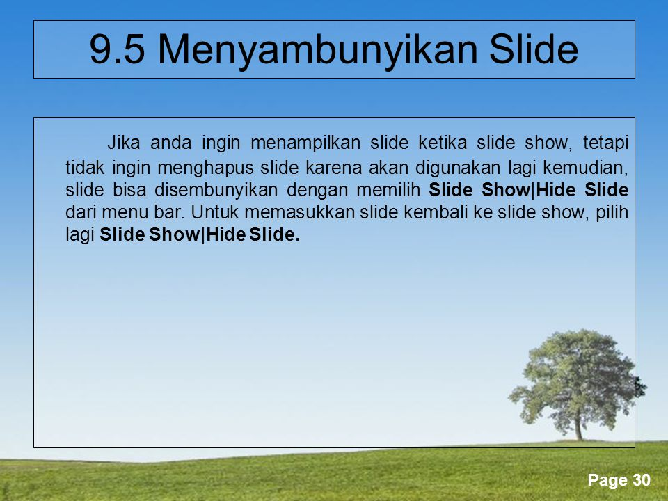 Powerpoint Templates Page 30 9.5 Menyambunyikan Slide Jika anda ingin menampilkan slide ketika slide show, tetapi tidak ingin menghapus slide karena akan digunakan lagi kemudian, slide bisa disembunyikan dengan memilih Slide Show|Hide Slide dari menu bar.