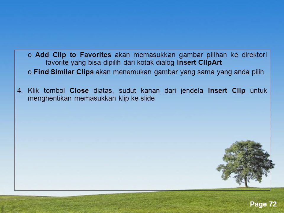Powerpoint Templates Page 72 o Add Clip to Favorites akan memasukkan gambar pilihan ke direktori favorite yang bisa dipilih dari kotak dialog Insert ClipArt o Find Similar Clips akan menemukan gambar yang sama yang anda pilih.