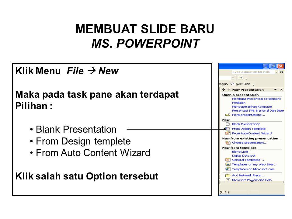 MEMBUAT SLIDE BARU MS. POWERPOINT Klik Menu File  New Maka pada task pane akan terdapat Pilihan : • B• Blank Presentation • From Design templete rom