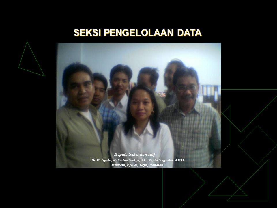 SEKSI PENGELOLAAN DATA Kepala Seksi dan staf Dr.M. Syafii, Rabiatun Nadzir, ST. Sapto Nugroho, AMD Muhidin, Efendi, Defli, Rahdian