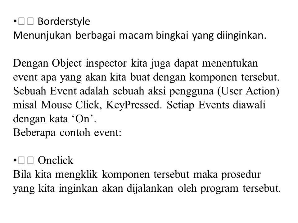 • Borderstyle Menunjukan berbagai macam bingkai yang diinginkan. Dengan Object inspector kita juga dapat menentukan event apa yang akan kita buat deng