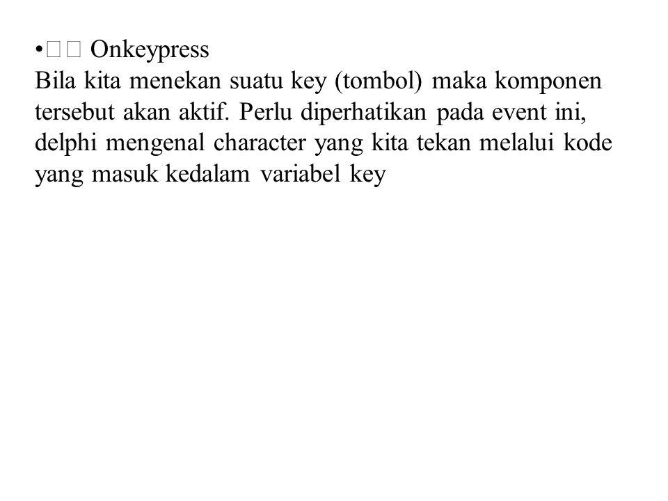 • Onkeypress Bila kita menekan suatu key (tombol) maka komponen tersebut akan aktif. Perlu diperhatikan pada event ini, delphi mengenal character yang